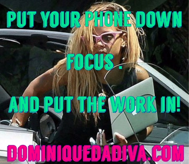 Put Your Phone Down, Focus & Put The Work In!